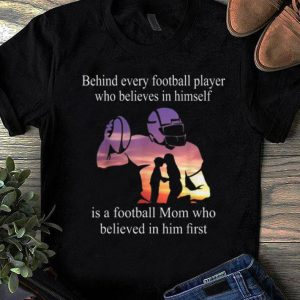 Nice Behind Every Football Player Who Believes In Himself Is A Football shirt