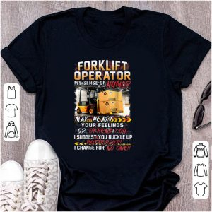 Nice Forklift Operator My Sense Of Humor May Heart Your Feelings Or Offend You shirt