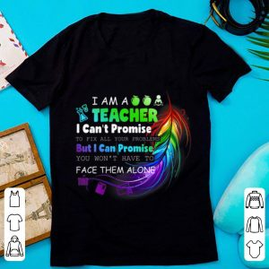Nice I Am A Teacher I Can't Promise To Fix All Your Problems But I Can Promise You Won't Have To Face Them Alone shirt