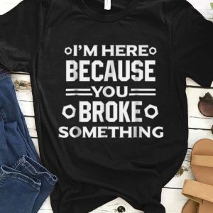 Nice I'm Here Because You Broke Something shirt