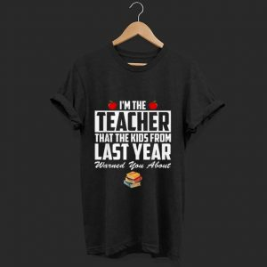 Nice I'm the Teacher That The Kids From Last Year Warned You About shirt