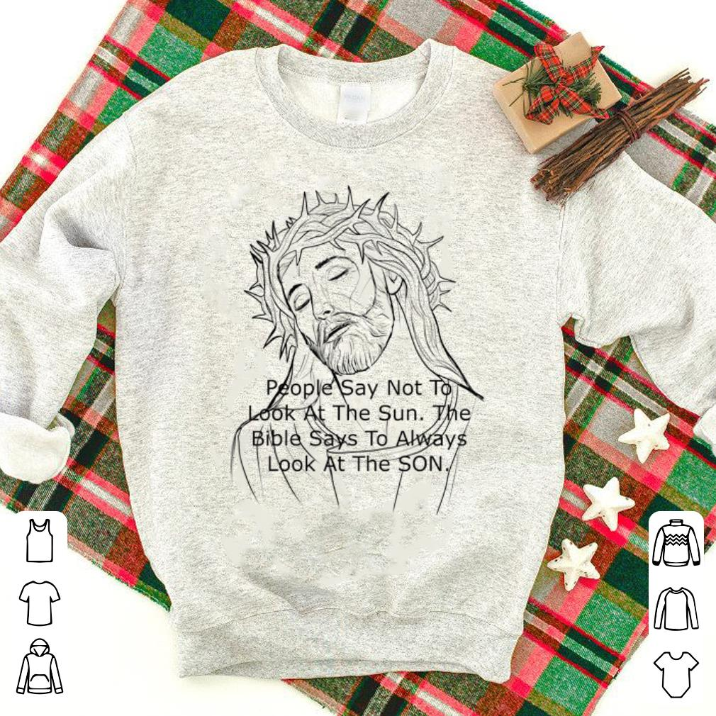 Nice Jesus People Say Not to Look At The Sun The Bible Says To Always Look At The Son shirt 1 - Nice Jesus People Say Not to Look At The Sun The Bible Says To Always Look At The Son shirt