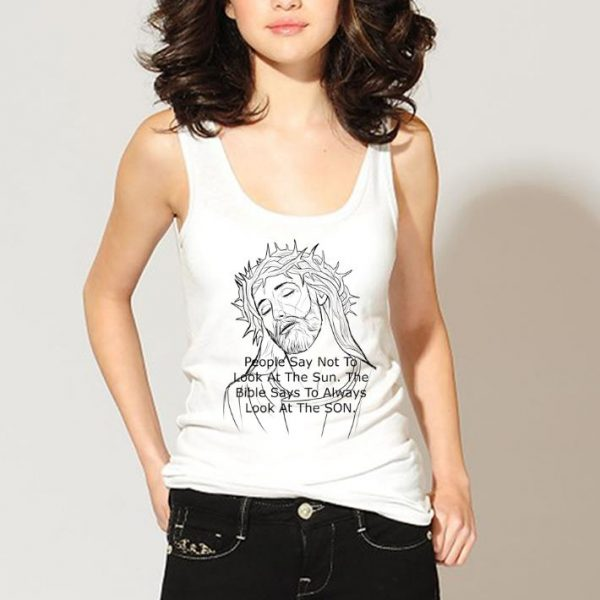 Nice Jesus People Say Not to Look At The Sun The Bible Says To Always Look At The Son shirt