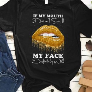 Nice Lip If You Mouth Doesn't Say It My Face Definitely Will shirt