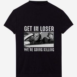 Nice Michael Myers Freddy Krueger Jason Voorhees get in loser we're going killing shirt