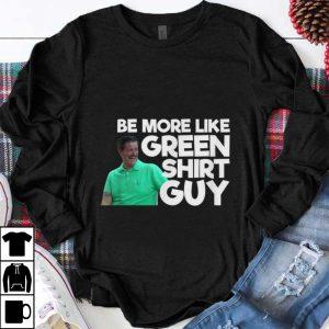 Official Be More Like Green Shirt Guy shirt