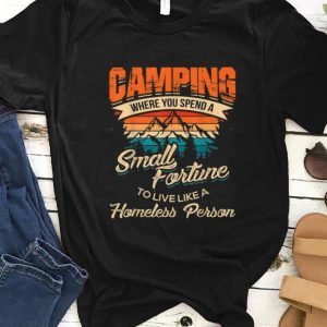 Official Camping Where you Spend A Small Fortune To Live Like A Homeless Person Vintage shirt