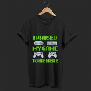 Official I Paused My Game To Be Here Video Gamer shirt