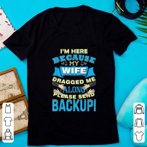 Official I'm Here Because My Wife Dragged Me Along Please Sned Backup shirt