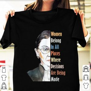 Official Ruth Bader RBG Women Belong In All Places Where Decisions Are Being Made shirt
