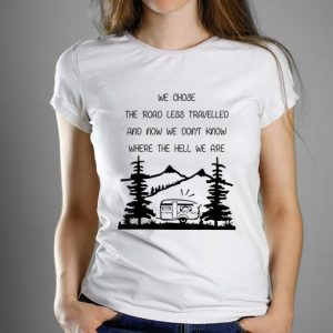 Official We Chose The Road Less Travelled We Dont Know The Hell shirt