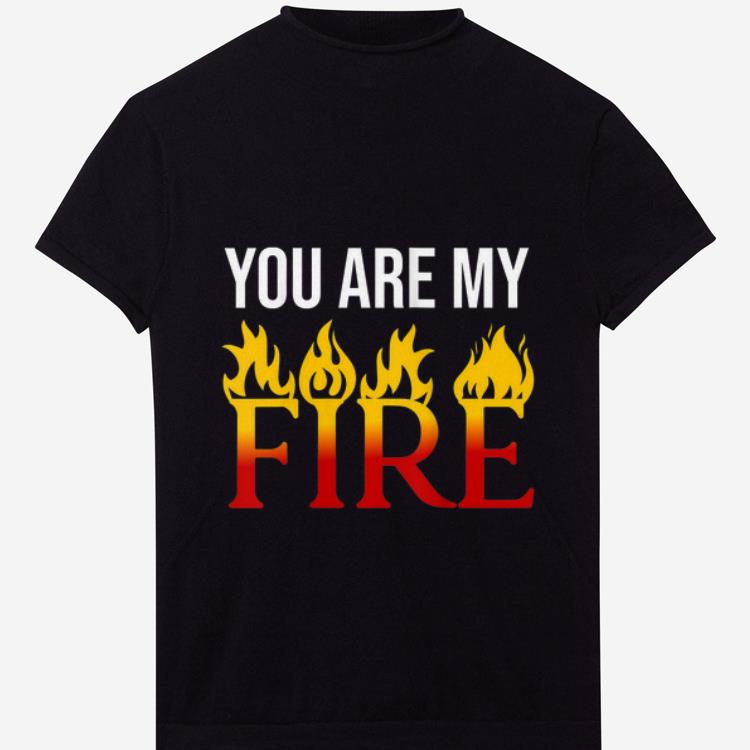 Official You Are My Fire shirt 1 - Official You Are My Fire shirt