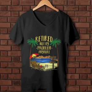 Original Retire Not My Problem Anymore Beach shirt