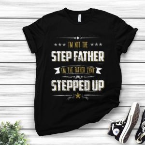 Premium I'm Not The Step Father I'm The Father That Stepped Up shirt