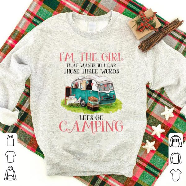 Premium I'm The Girl That Wants To Hear Three Words Let's Go Camping shirt