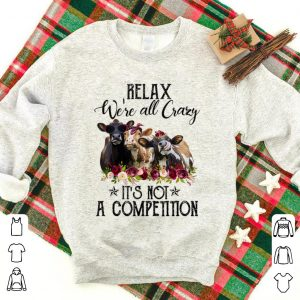 Premium Relax We're All Crazy It's Not A Competition Heifer Flower shirt