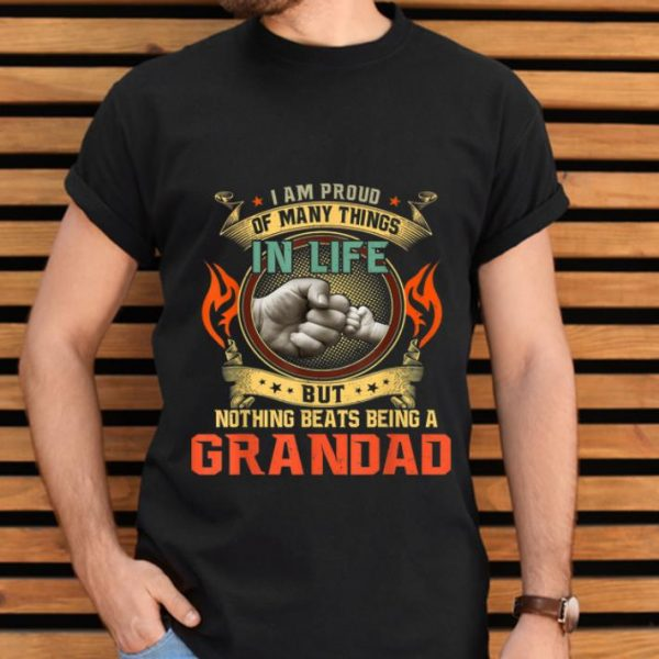 Pretty I Am Proud Of Many Things In Life But Nothing Beats being A Grandad shirt