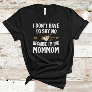 Pretty I Don't Have To Say No Because I'm The Mom Mom Flower shirt