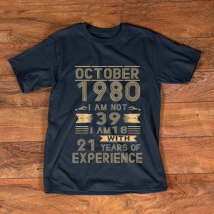 Pretty October 1980 I Am Not 39 I Am 18 With 21 Years Of Experience shirt