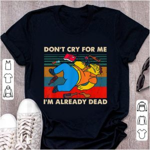 Pretty Simpsons Don't Cry For Me I'm Already Dead Vintage shirt