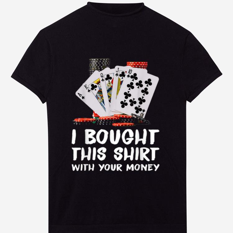 Top Poker I Bought This Shirt With Your Money shirt 1 2 - Top Poker I Bought This Shirt With Your Money shirt