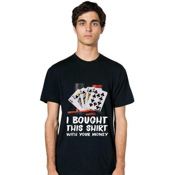 Top Poker I Bought This Shirt With Your Money shirt