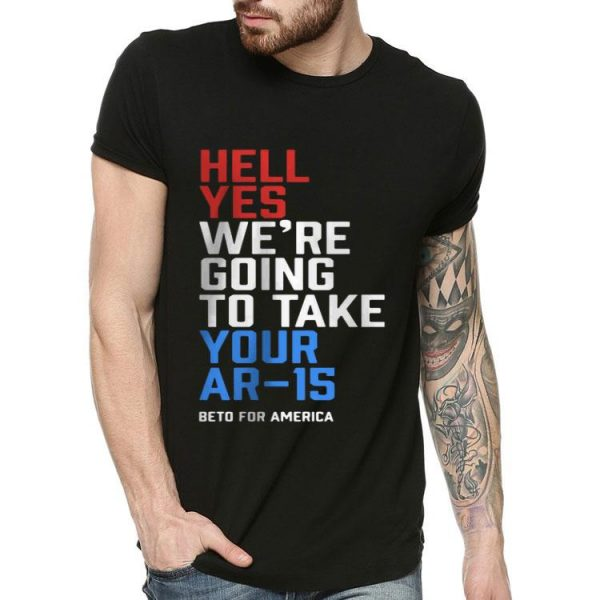 Beto For America Hell Yes We're Going To Take Your Ar-15 shirt