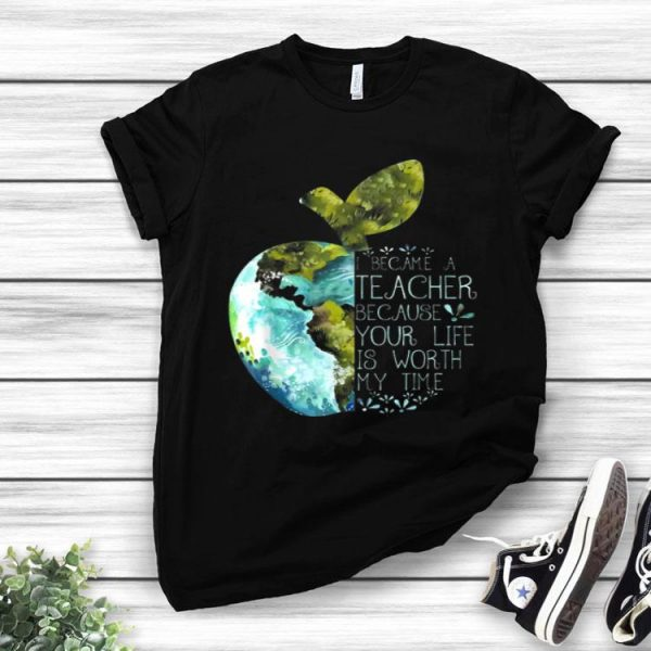 I Became A Teacher Because Your Life Is Worth My Time Apple World shirt