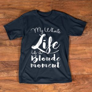Nice My Whole Life Is A Blonde Moment shirt