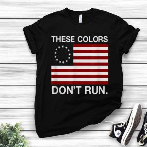 Patriotic Betsy Ross Flag These Colors Don't Run shirt