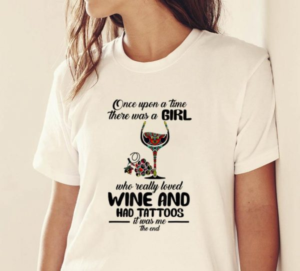 Pretty Once Upon A Time There Was A Girl Who Really Loved Wine And Had Tattoos It's Was Me The End shirt