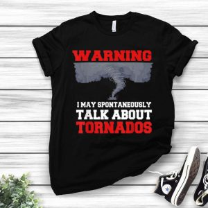 Storm Chaser Warning I May Spontaneously Talk About Tornados shirt
