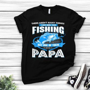 There Aren't many things I Love More Than Fishing But One Of them Is Being A papa shirt
