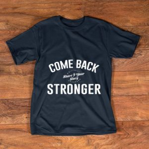 Top Come Back Share Your Story Stronger shirt