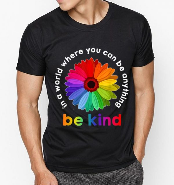 Top In A World Where You Can Be Anything Be Kind Rainbow Flower shirt