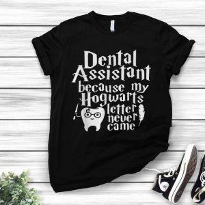 Dental Assistant Because My Hogwarts Letter Never Came shirt