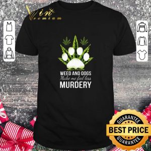 Top Weed and dogs make me feel less murdery shirt
