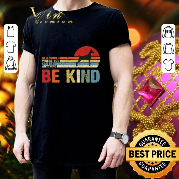 Best Doberman Pinscher in a world where you can be anything be kind shirt