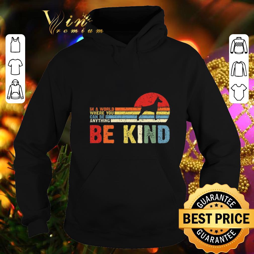 Best Doberman Pinscher in a world where you can be anything be kind shirt 4 - Best Doberman Pinscher in a world where you can be anything be kind shirt