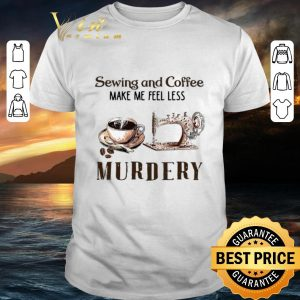 Cheap Sewing and Coffee Make Me Feel Less Murdery shirt