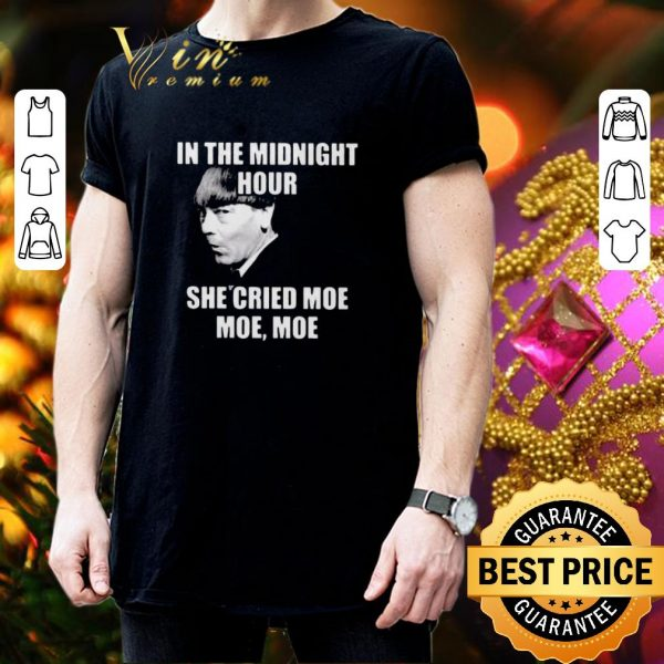 Funny In the midnight hour she cried moe moe Moe Howard shirt