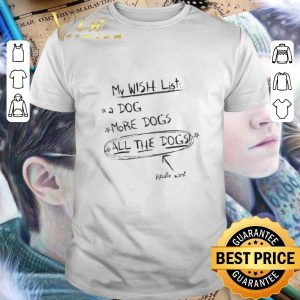 Funny My wish list a dog more dogs all the dogs really want shirt