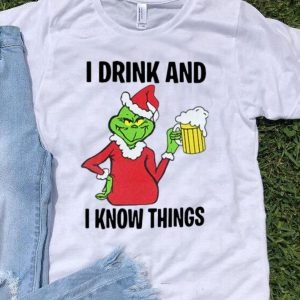 Grinch I Drink And I Know Things Beer Lovers Christmas shirt