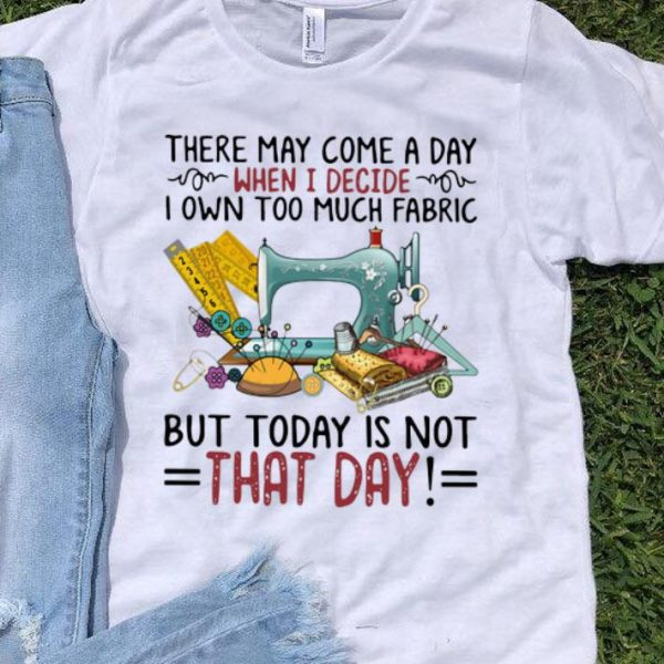 I Own Too Much Fabric But Today Is Not That Day shirt