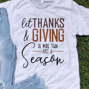 Let Thank And Giving Be More Than Just A Season shirt