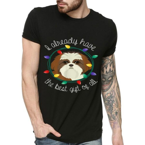 Shih Tzu I Already Have The Best Gift Of All Christmas shirt