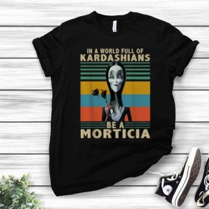 Vintage In A World Full Of Kardashians Be A Morticia shirt