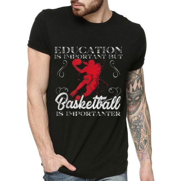 Education Is Important But Basketball Is Importanter shirt