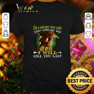 Funny Dragon i'm a grumpy old lady you amuse me i will kill you last shirt