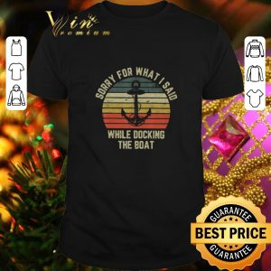 Funny Sorry for what i said while docking the boat vintage shirt